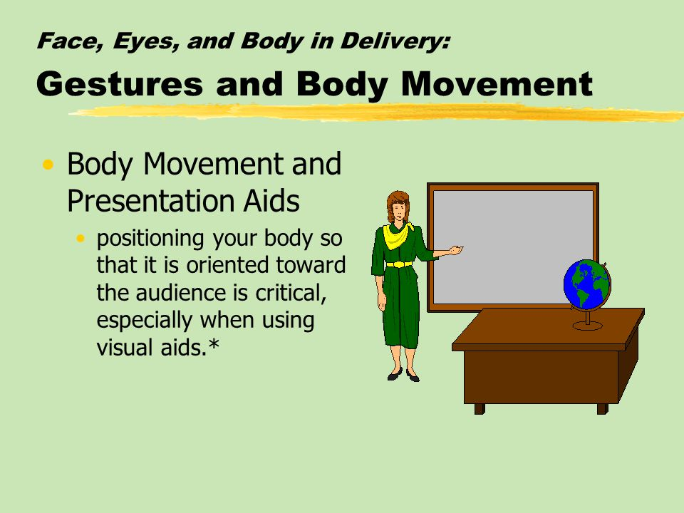 Face, Eyes, and Body in Delivery: Gestures and Body Movement Body Movement and Presentation Aids positioning your body so that it is oriented toward the audience is critical, especially when using visual aids.*