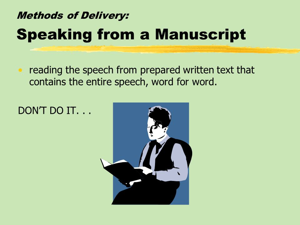 Methods of Delivery: Speaking from a Manuscript reading the speech from prepared written text that contains the entire speech, word for word.