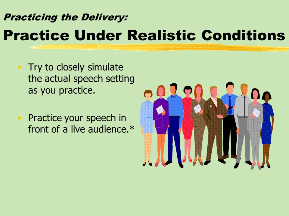 Practicing the Delivery: Practice Under Realistic Conditions Try to closely simulate the actual speech setting as you practice.