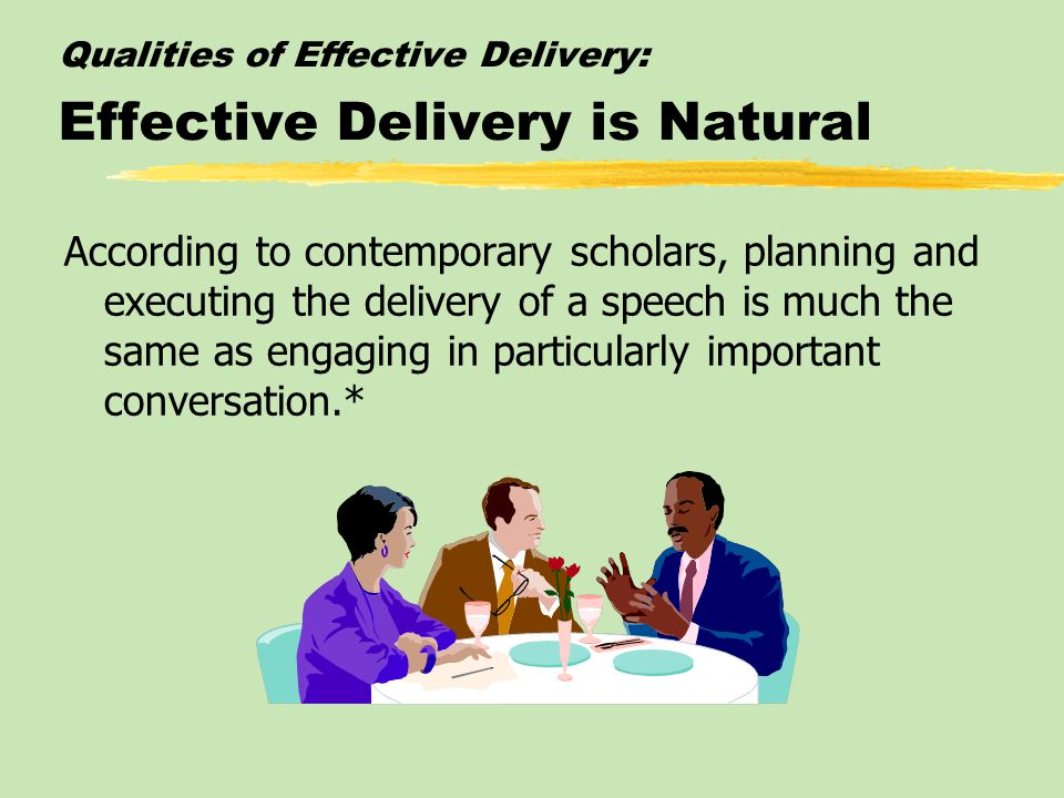 Qualities of Effective Delivery: Effective Delivery is Natural According to contemporary scholars, planning and executing the delivery of a speech is much the same as engaging in particularly important conversation.*