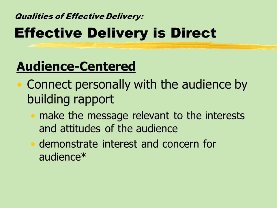 Qualities of Effective Delivery: Effective Delivery is Direct Audience-Centered Connect personally with the audience by building rapport make the message relevant to the interests and attitudes of the audience demonstrate interest and concern for audience*