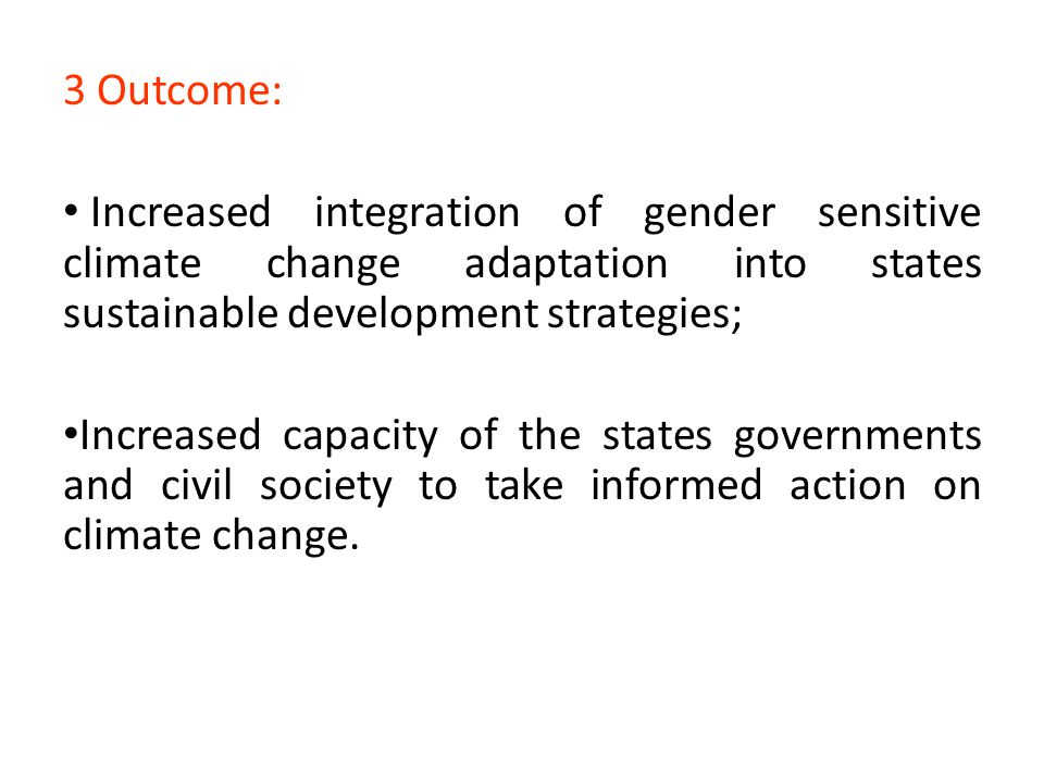 3 Outcome: Increased integration of gender sensitive climate change adaptation into states sustainable development strategies; Increased capacity of t