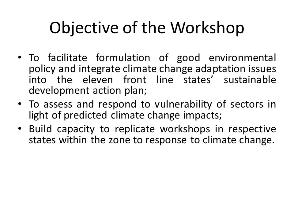 Objective of the Workshop To facilitate formulation of good environmental policy and integrate climate change adaptation issues into the eleven front