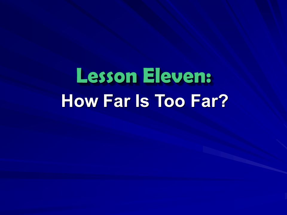 Lesson Eleven: How Far Is Too Far