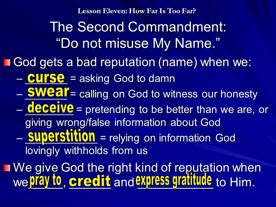 The Second Commandment: Do not misuse My Name. God gets a bad reputation (name) when we: –_______ = asking God to damn –_______ = calling on God to witness our honesty –________ = pretending to be better than we are, or giving wrong/false information about God –____________ = relying on information God lovingly withholds from us We give God the right kind of reputation when we_____, ______ and ___________ to Him.