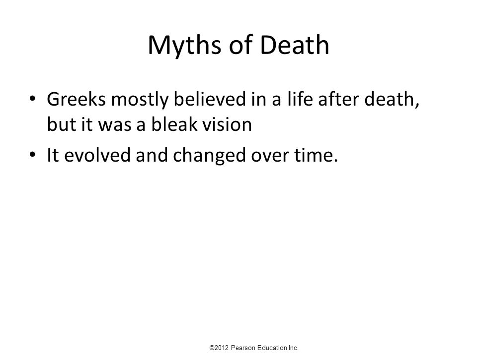 Myths of Death Greeks mostly believed in a life after death, but it was a bleak vision It evolved and changed over time. ©2012 Pearson Education Inc.