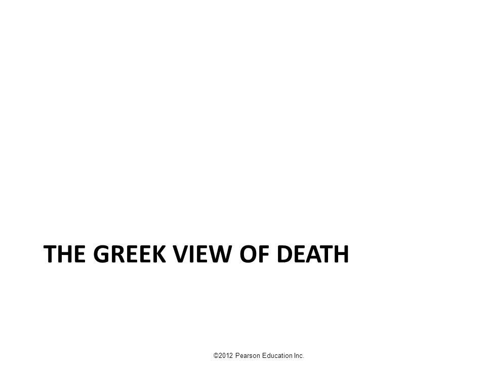 THE GREEK VIEW OF DEATH ©2012 Pearson Education Inc.