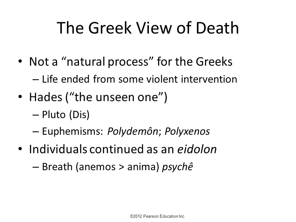 "The Greek View of Death Not a ""natural process"" for the Greeks – Life ended from some violent intervention Hades (""the unseen one"") – Pluto (Dis) – Eu"