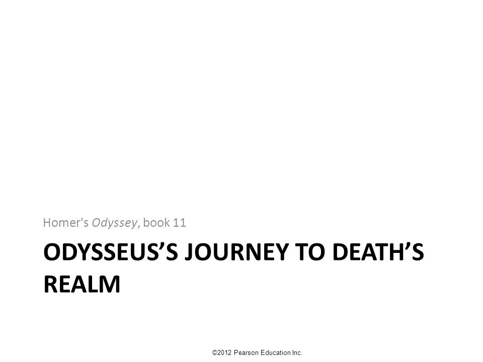 ODYSSEUS'S JOURNEY TO DEATH'S REALM Homer's Odyssey, book 11 ©2012 Pearson Education Inc.