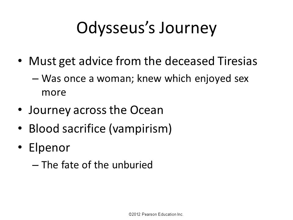 Odysseus's Journey Must get advice from the deceased Tiresias – Was once a woman; knew which enjoyed sex more Journey across the Ocean Blood sacrifice