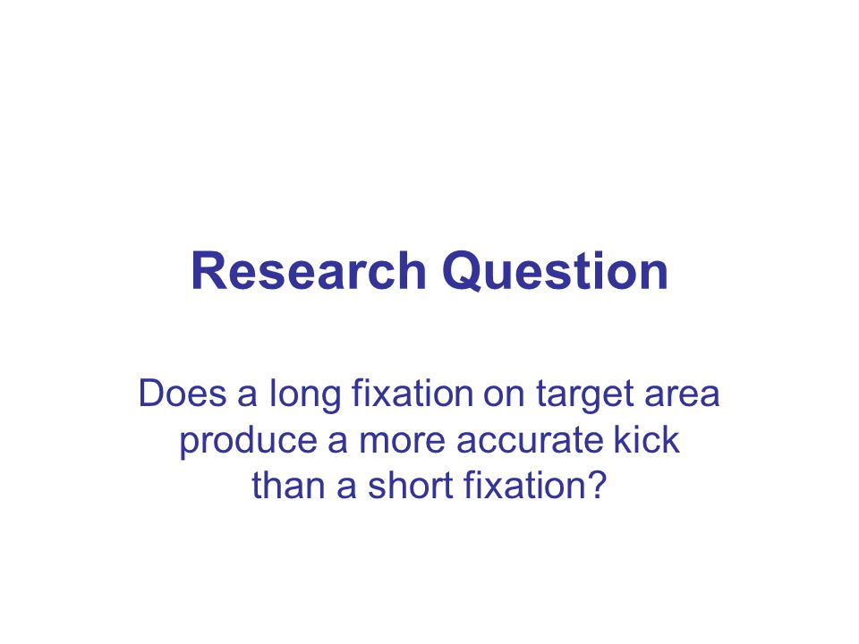 Research Question Does a long fixation on target area produce a more accurate kick than a short fixation