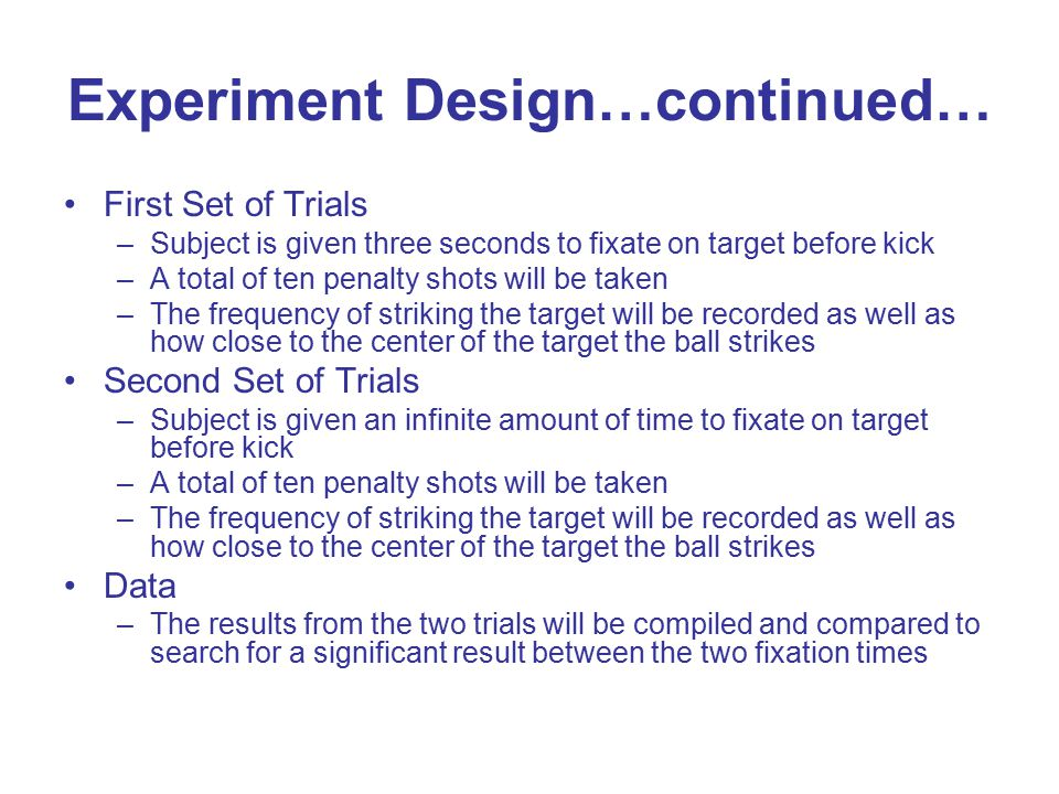 Experiment Design…continued… First Set of Trials –Subject is given three seconds to fixate on target before kick –A total of ten penalty shots will be taken –The frequency of striking the target will be recorded as well as how close to the center of the target the ball strikes Second Set of Trials –Subject is given an infinite amount of time to fixate on target before kick –A total of ten penalty shots will be taken –The frequency of striking the target will be recorded as well as how close to the center of the target the ball strikes Data –The results from the two trials will be compiled and compared to search for a significant result between the two fixation times