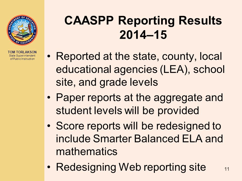 TOM TORLAKSON State Superintendent of Public Instruction CAASPP Reporting Results 2014–15 Reported at the state, county, local educational agencies (LEA), school site, and grade levels Paper reports at the aggregate and student levels will be provided Score reports will be redesigned to include Smarter Balanced ELA and mathematics Redesigning Web reporting site 11