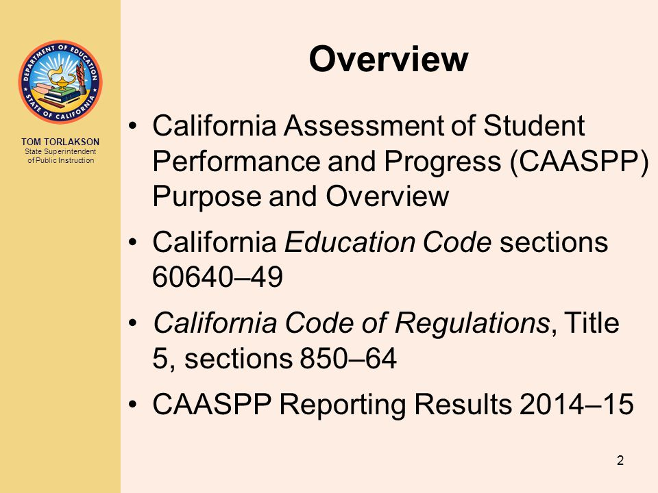 TOM TORLAKSON State Superintendent of Public Instruction Overview California Assessment of Student Performance and Progress (CAASPP) Purpose and Overview California Education Code sections 60640–49 California Code of Regulations, Title 5, sections 850–64 CAASPP Reporting Results 2014–15 2