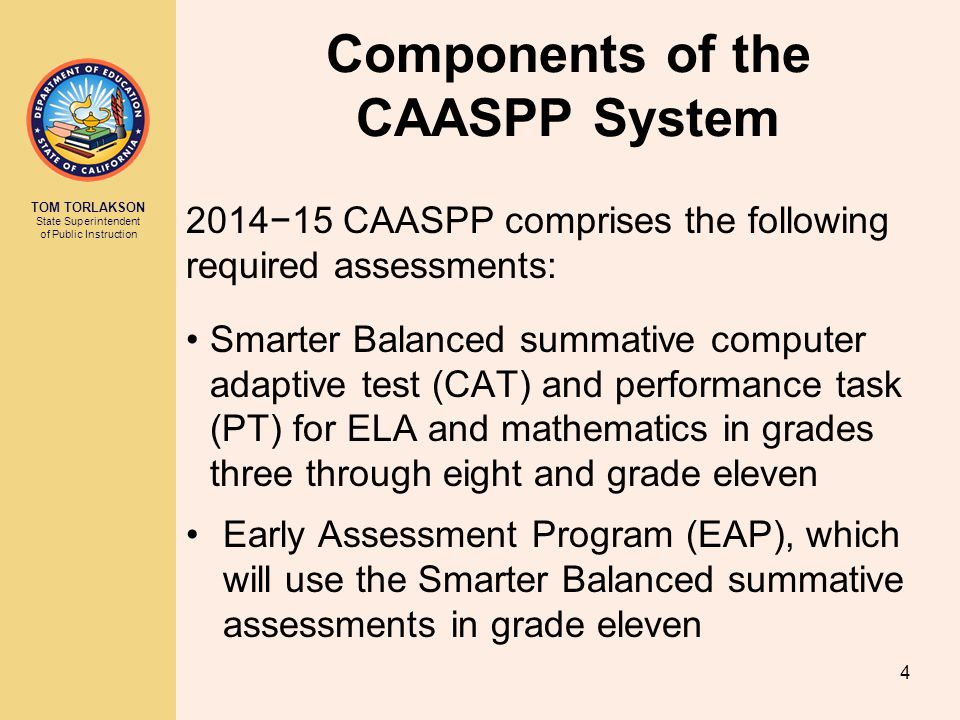 TOM TORLAKSON State Superintendent of Public Instruction Components of the CAASPP System 2014−15 CAASPP comprises the following required assessments: Smarter Balanced summative computer adaptive test (CAT) and performance task (PT) for ELA and mathematics in grades three through eight and grade eleven Early Assessment Program (EAP), which will use the Smarter Balanced summative assessments in grade eleven 4