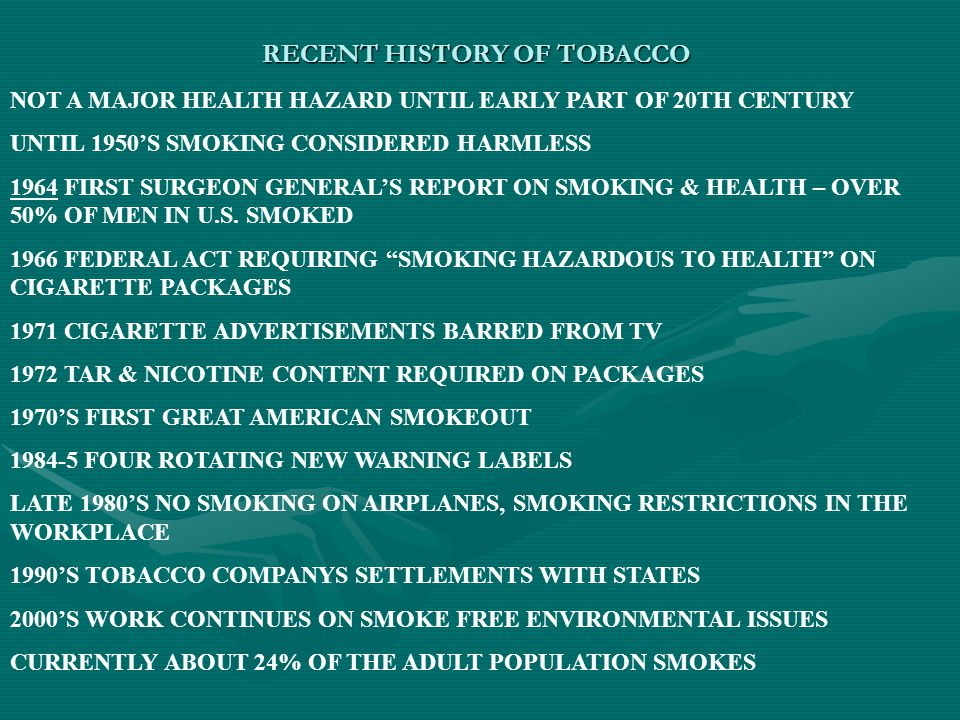RECENT HISTORY OF TOBACCO NOT A MAJOR HEALTH HAZARD UNTIL EARLY PART OF 20TH CENTURY UNTIL 1950'S SMOKING CONSIDERED HARMLESS 1964 FIRST SURGEON GENERAL'S REPORT ON SMOKING & HEALTH – OVER 50% OF MEN IN U.S.