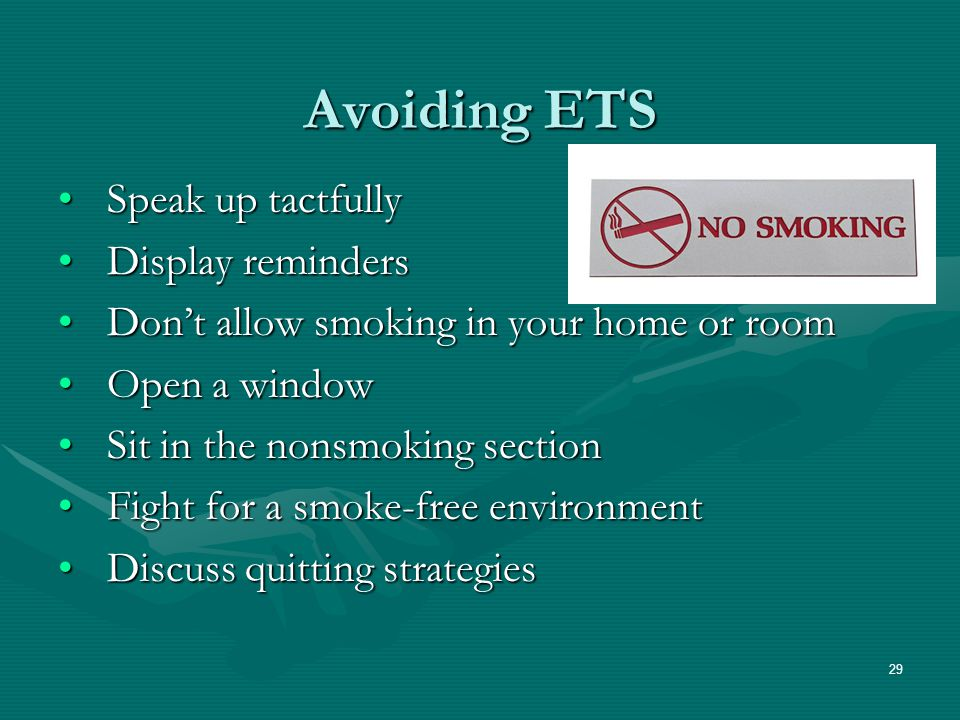 29 Avoiding ETS Speak up tactfullySpeak up tactfully Display remindersDisplay reminders Don't allow smoking in your home or roomDon't allow smoking in your home or room Open a windowOpen a window Sit in the nonsmoking sectionSit in the nonsmoking section Fight for a smoke-free environmentFight for a smoke-free environment Discuss quitting strategiesDiscuss quitting strategies