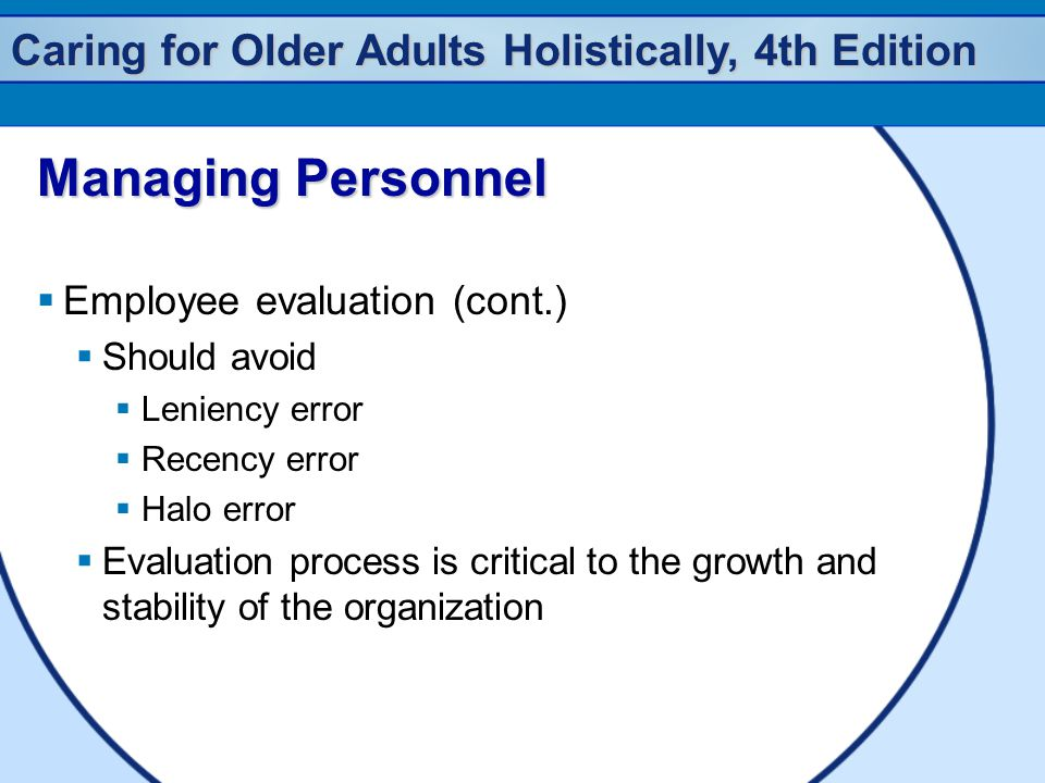 Caring for Older Adults Holistically, 4th Edition Managing Personnel  Employee evaluation (cont.)  Should avoid  Leniency error  Recency error  Halo error  Evaluation process is critical to the growth and stability of the organization