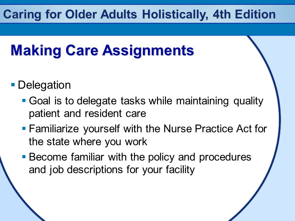 Caring for Older Adults Holistically, 4th Edition Making Care Assignments  Delegation  Goal is to delegate tasks while maintaining quality patient and resident care  Familiarize yourself with the Nurse Practice Act for the state where you work  Become familiar with the policy and procedures and job descriptions for your facility