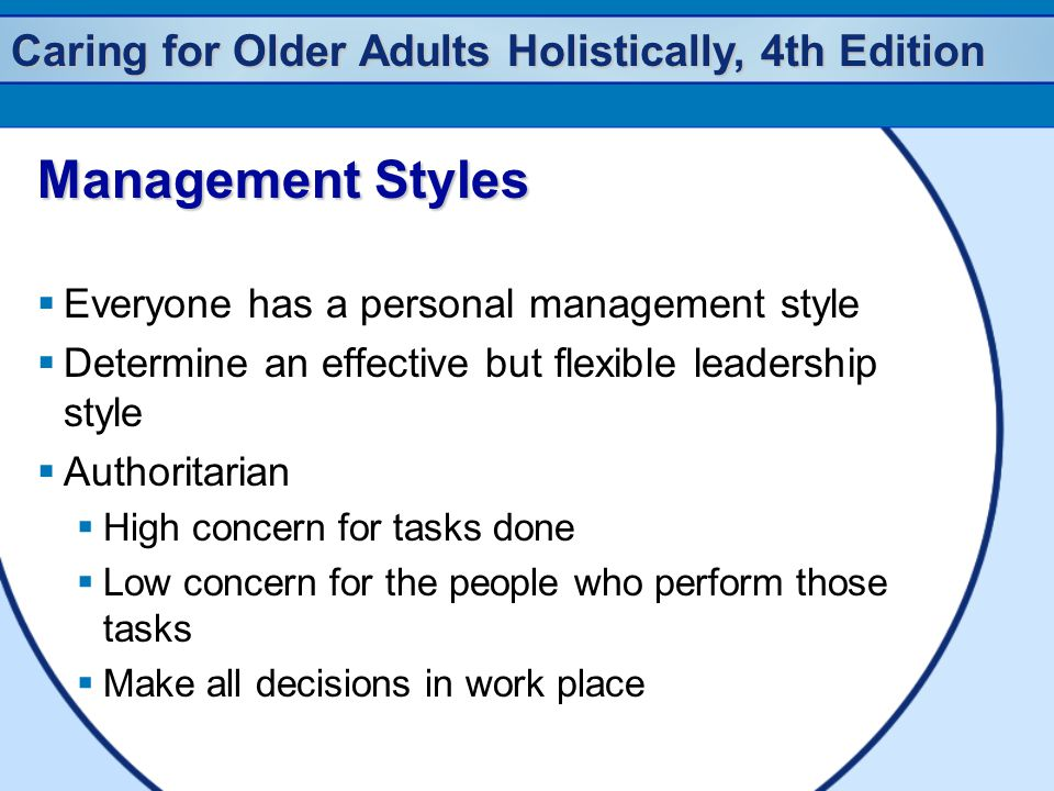 Caring for Older Adults Holistically, 4th Edition Management Styles  Everyone has a personal management style  Determine an effective but flexible leadership style  Authoritarian  High concern for tasks done  Low concern for the people who perform those tasks  Make all decisions in work place