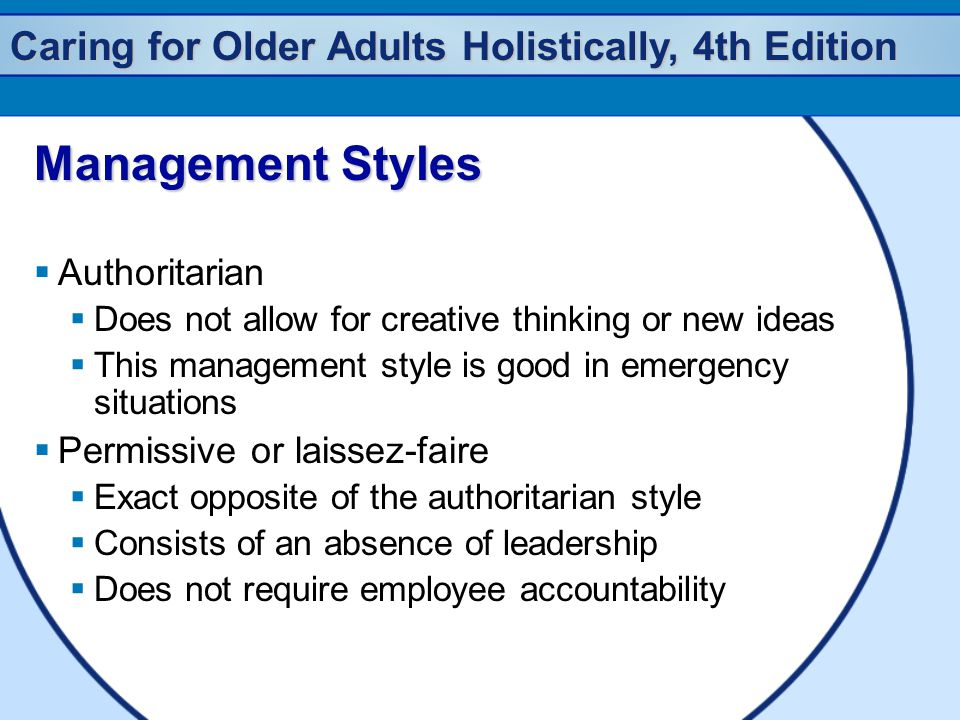 Caring for Older Adults Holistically, 4th Edition Management Styles  Authoritarian  Does not allow for creative thinking or new ideas  This management style is good in emergency situations  Permissive or laissez-faire  Exact opposite of the authoritarian style  Consists of an absence of leadership  Does not require employee accountability