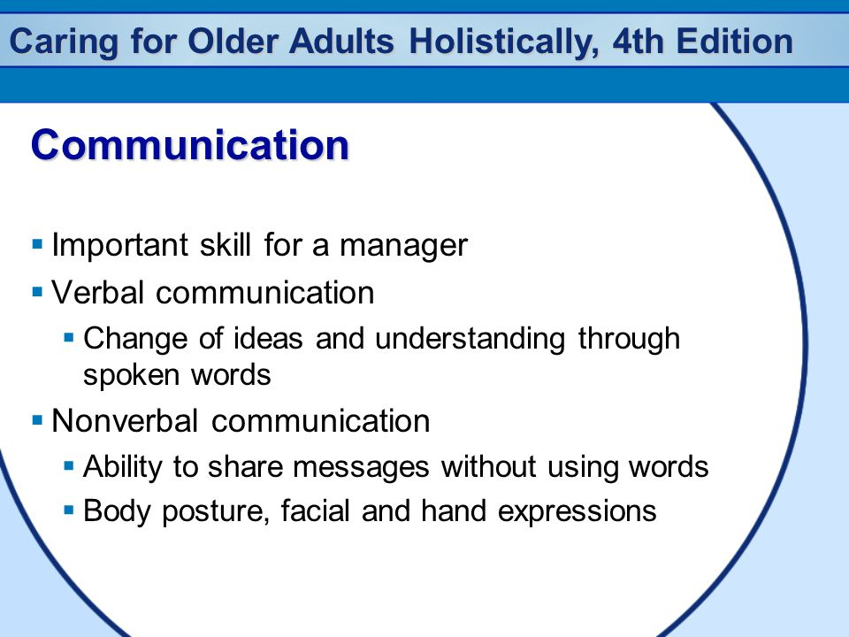 Caring for Older Adults Holistically, 4th Edition Communication  Important skill for a manager  Verbal communication  Change of ideas and understanding through spoken words  Nonverbal communication  Ability to share messages without using words  Body posture, facial and hand expressions