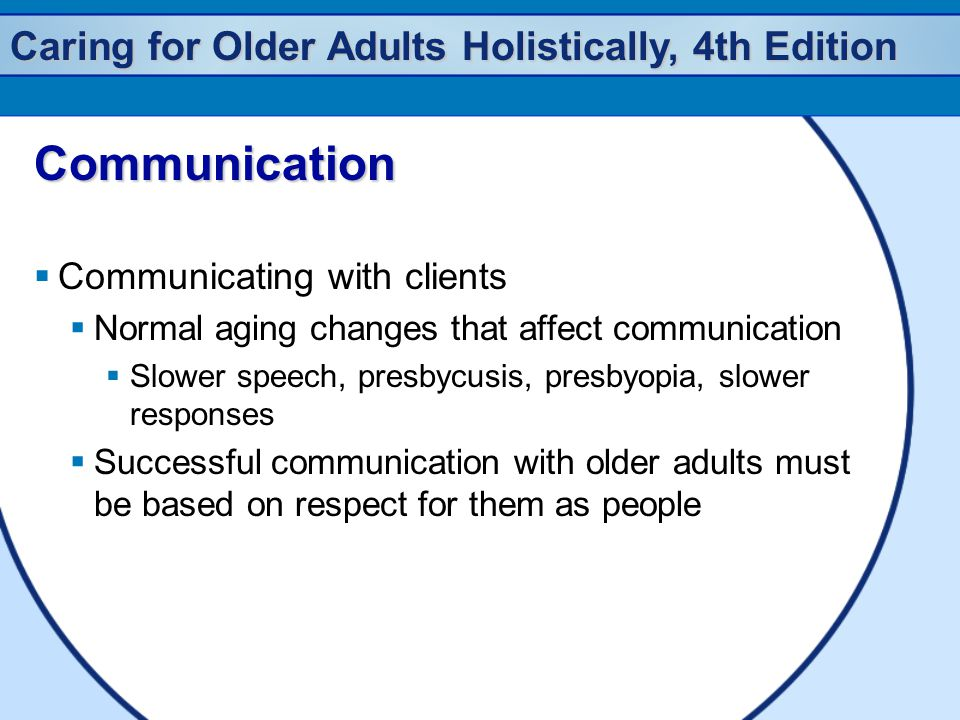 Caring for Older Adults Holistically, 4th Edition Communication  Communicating with clients  Normal aging changes that affect communication  Slower speech, presbycusis, presbyopia, slower responses  Successful communication with older adults must be based on respect for them as people