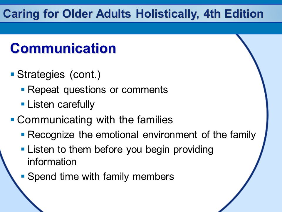 Caring for Older Adults Holistically, 4th Edition Communication  Strategies (cont.)  Repeat questions or comments  Listen carefully  Communicating with the families  Recognize the emotional environment of the family  Listen to them before you begin providing information  Spend time with family members