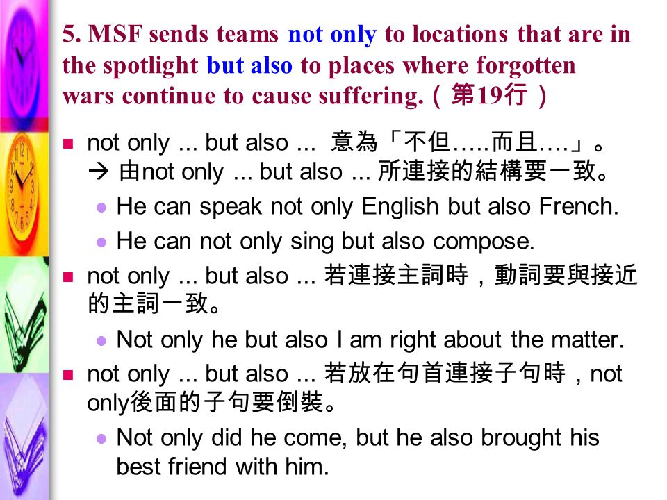 5. MSF sends teams not only to locations that are in the spotlight but also to places where forgotten wars continue to cause suffering. (第 19 行) not o