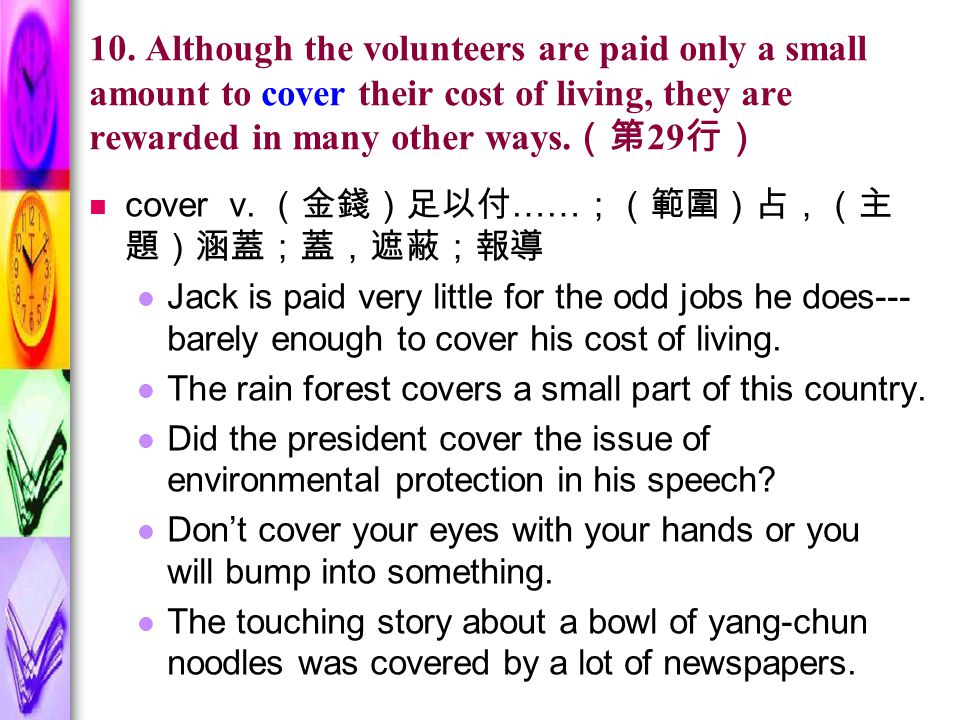 10. Although the volunteers are paid only a small amount to cover their cost of living, they are rewarded in many other ways. (第 29 行) cover v. (金錢)足以