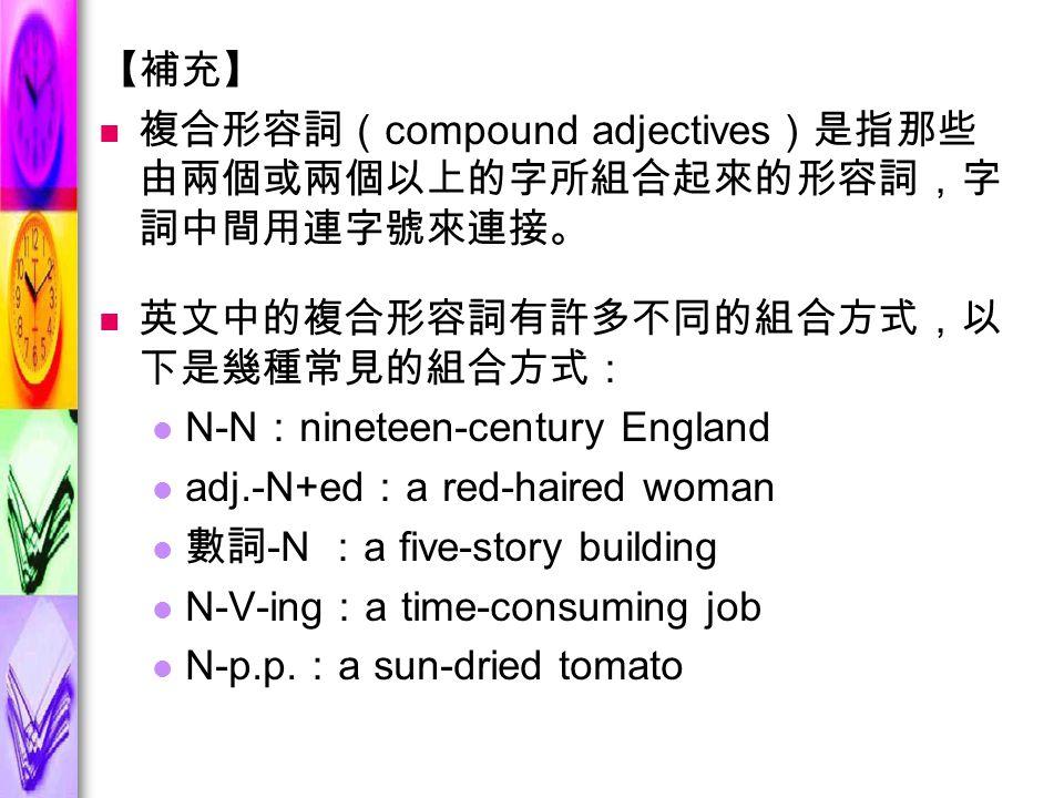 【補充】 複合形容詞( compound adjectives )是指那些 由兩個或兩個以上的字所組合起來的形容詞,字 詞中間用連字號來連接。 英文中的複合形容詞有許多不同的組合方式,以 下是幾種常見的組合方式: N-N : nineteen-century England adj.-N+ed : a red-haired woman 數詞 -N : a five-story building N-V-ing : a time-consuming job N-p.p.