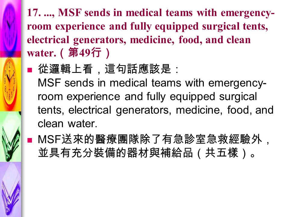 17...., MSF sends in medical teams with emergency- room experience and fully equipped surgical tents, electrical generators, medicine, food, and clean water.