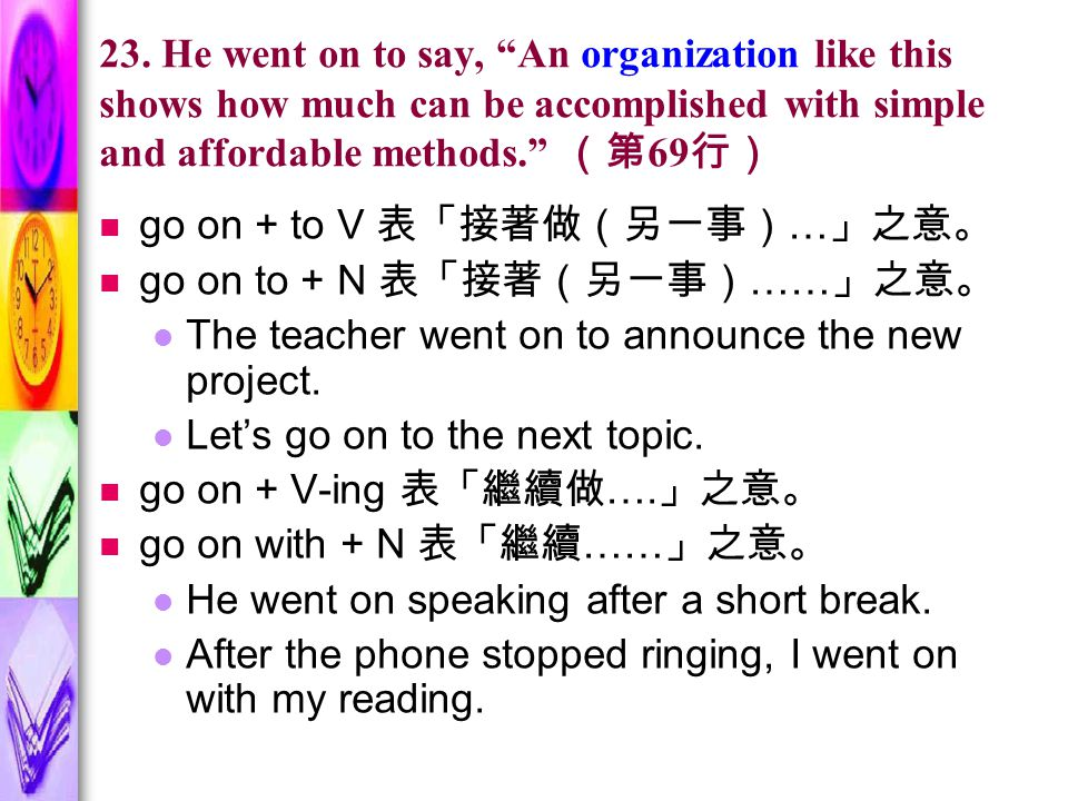 """23. He went on to say, """"An organization like this shows how much can be accomplished with simple and affordable methods."""" (第 69 行) go on + to V 表「接著做("""
