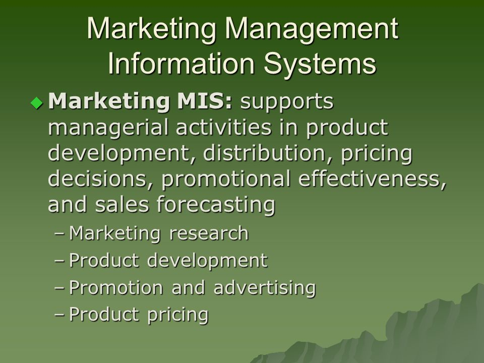 Marketing Management Information Systems  Marketing MIS: supports managerial activities in product development, distribution, pricing decisions, promotional effectiveness, and sales forecasting –Marketing research –Product development –Promotion and advertising –Product pricing