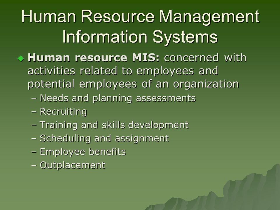Human Resource Management Information Systems  Human resource MIS: concerned with activities related to employees and potential employees of an organization –Needs and planning assessments –Recruiting –Training and skills development –Scheduling and assignment –Employee benefits –Outplacement