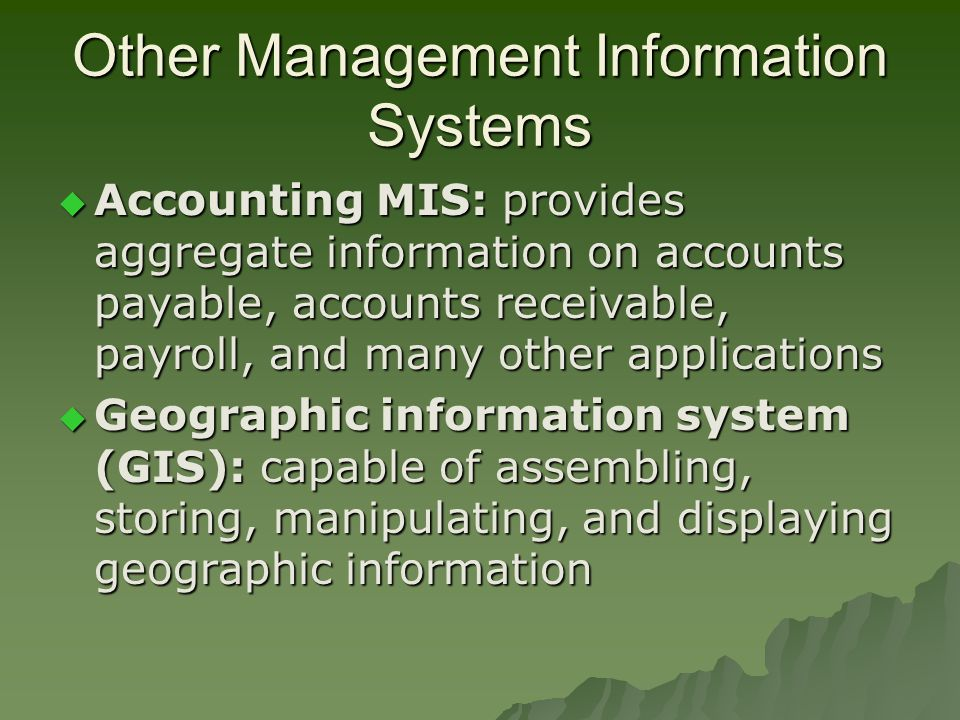 Other Management Information Systems  Accounting MIS: provides aggregate information on accounts payable, accounts receivable, payroll, and many other applications  Geographic information system (GIS): capable of assembling, storing, manipulating, and displaying geographic information