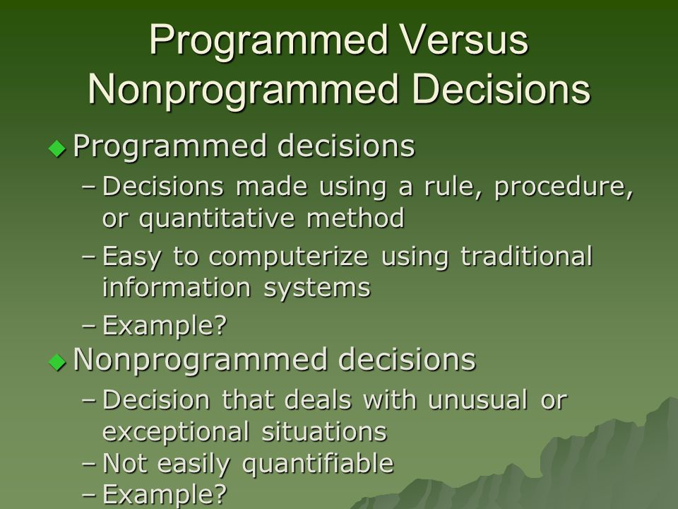 Programmed Versus Nonprogrammed Decisions  Programmed decisions –Decisions made using a rule, procedure, or quantitative method –Easy to computerize using traditional information systems –Example.