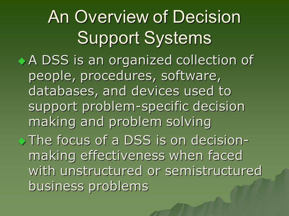 An Overview of Decision Support Systems  A DSS is an organized collection of people, procedures, software, databases, and devices used to support problem-specific decision making and problem solving  The focus of a DSS is on decision- making effectiveness when faced with unstructured or semistructured business problems