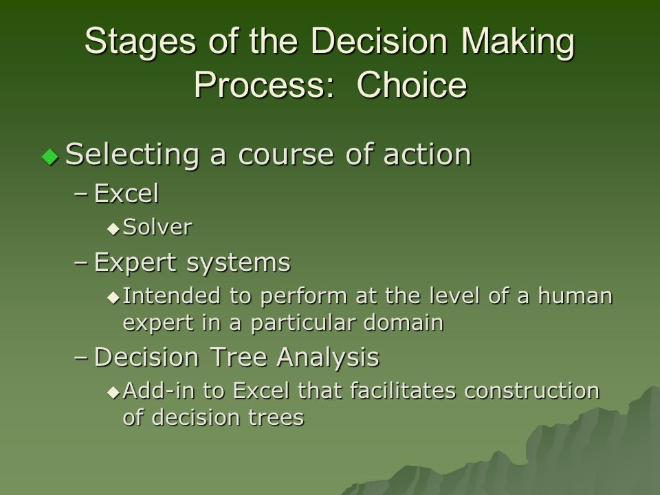 Stages of the Decision Making Process: Choice  Selecting a course of action –Excel  Solver –Expert systems  Intended to perform at the level of a human expert in a particular domain –Decision Tree Analysis  Add-in to Excel that facilitates construction of decision trees