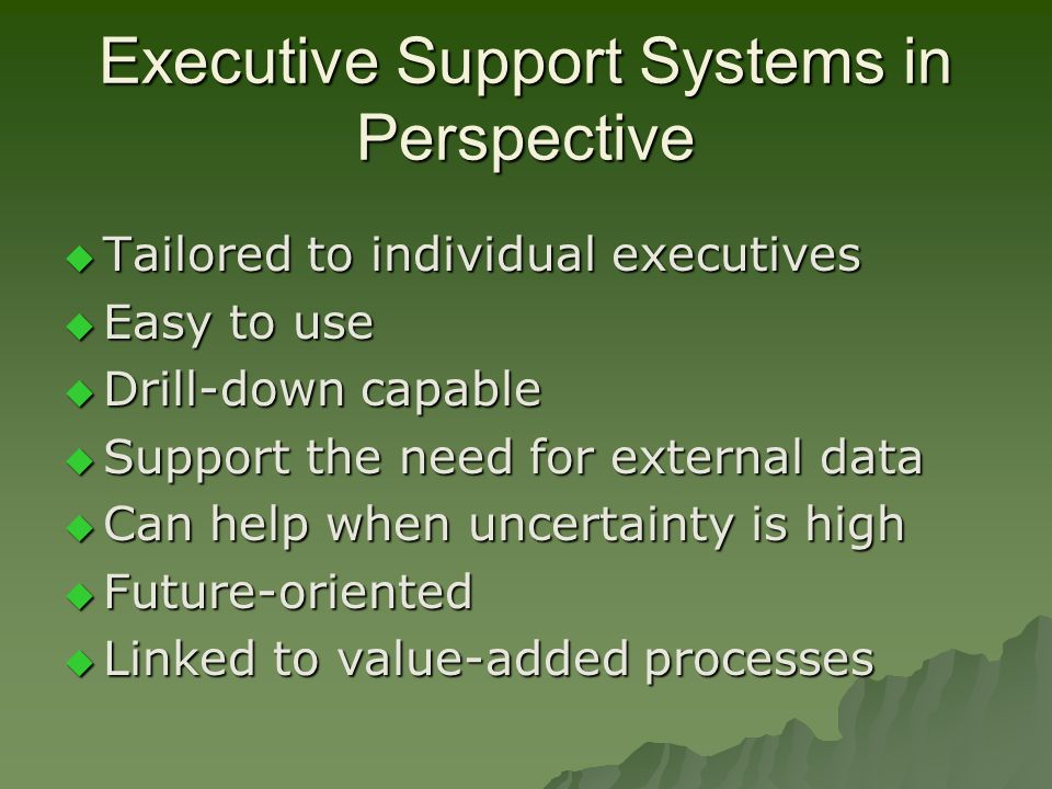 Executive Support Systems in Perspective  Tailored to individual executives  Easy to use  Drill-down capable  Support the need for external data  Can help when uncertainty is high  Future-oriented  Linked to value-added processes
