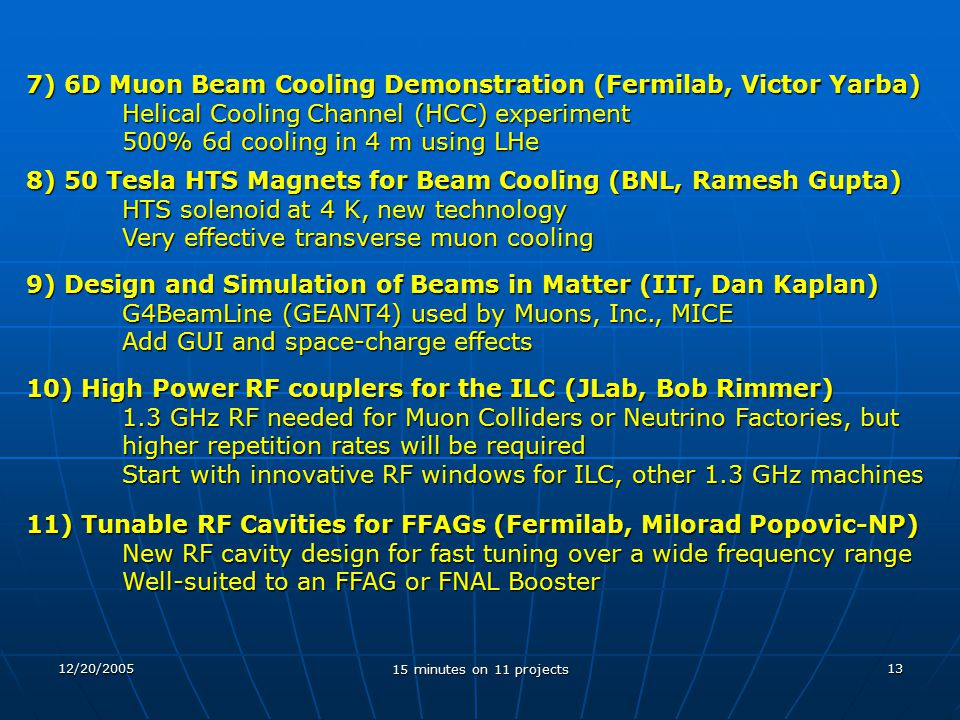 12/20/2005 15 minutes on 11 projects 13 7) 6D Muon Beam Cooling Demonstration (Fermilab, Victor Yarba) Helical Cooling Channel (HCC) experiment 500% 6d cooling in 4 m using LHe 8) 50 Tesla HTS Magnets for Beam Cooling (BNL, Ramesh Gupta) HTS solenoid at 4 K, new technology Very effective transverse muon cooling 9) Design and Simulation of Beams in Matter (IIT, Dan Kaplan) G4BeamLine (GEANT4) used by Muons, Inc., MICE Add GUI and space-charge effects 10) High Power RF couplers for the ILC (JLab, Bob Rimmer) 1.3 GHz RF needed for Muon Colliders or Neutrino Factories, but higher repetition rates will be required Start with innovative RF windows for ILC, other 1.3 GHz machines 11) Tunable RF Cavities for FFAGs (Fermilab, Milorad Popovic-NP) New RF cavity design for fast tuning over a wide frequency range Well-suited to an FFAG or FNAL Booster