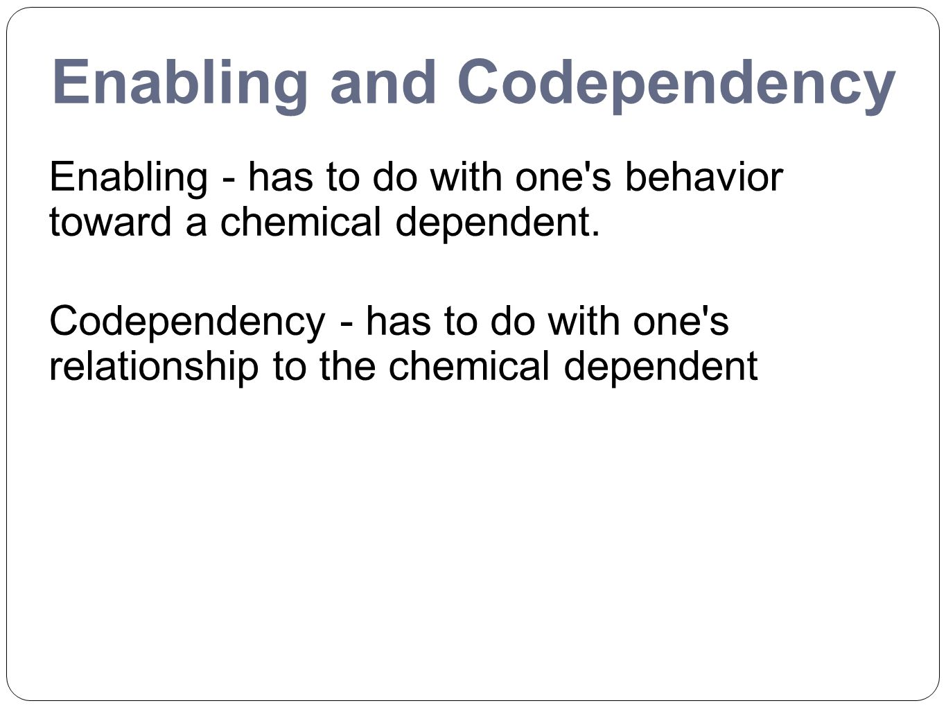 Enabling and Codependency Enabling - has to do with one's behavior toward a chemical dependent. Codependency - has to do with one's relationship to th