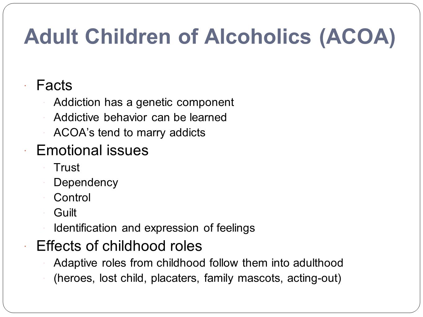 Adult Children of Alcoholics (ACOA)  Facts  Addiction has a genetic component  Addictive behavior can be learned  ACOA's tend to marry addicts  E