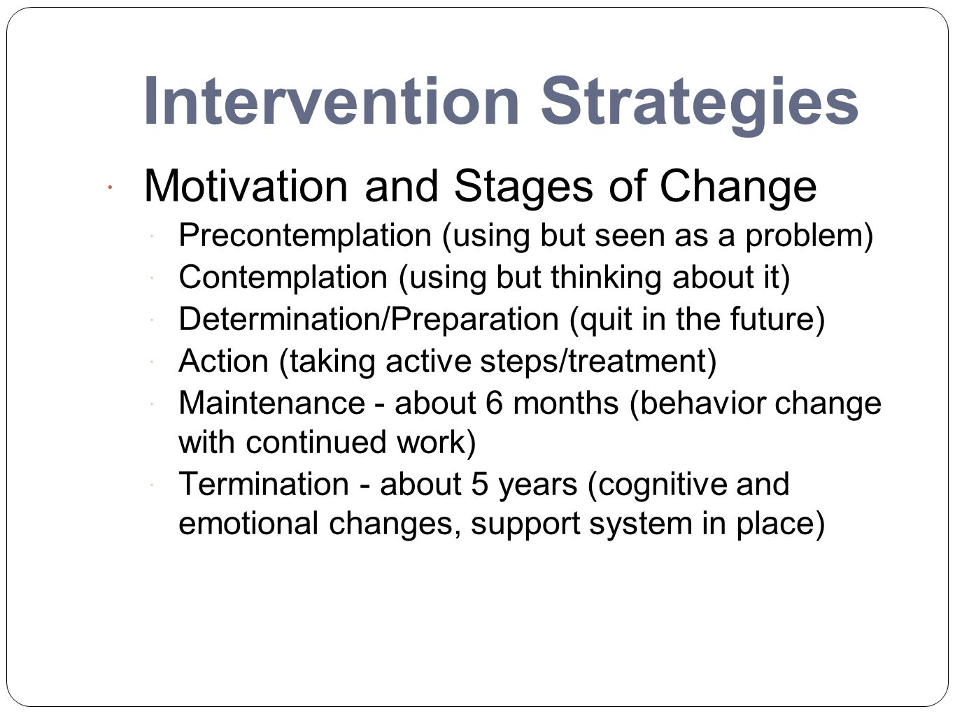 Intervention Strategies  Motivation and Stages of Change  Precontemplation (using but seen as a problem)  Contemplation (using but thinking about i