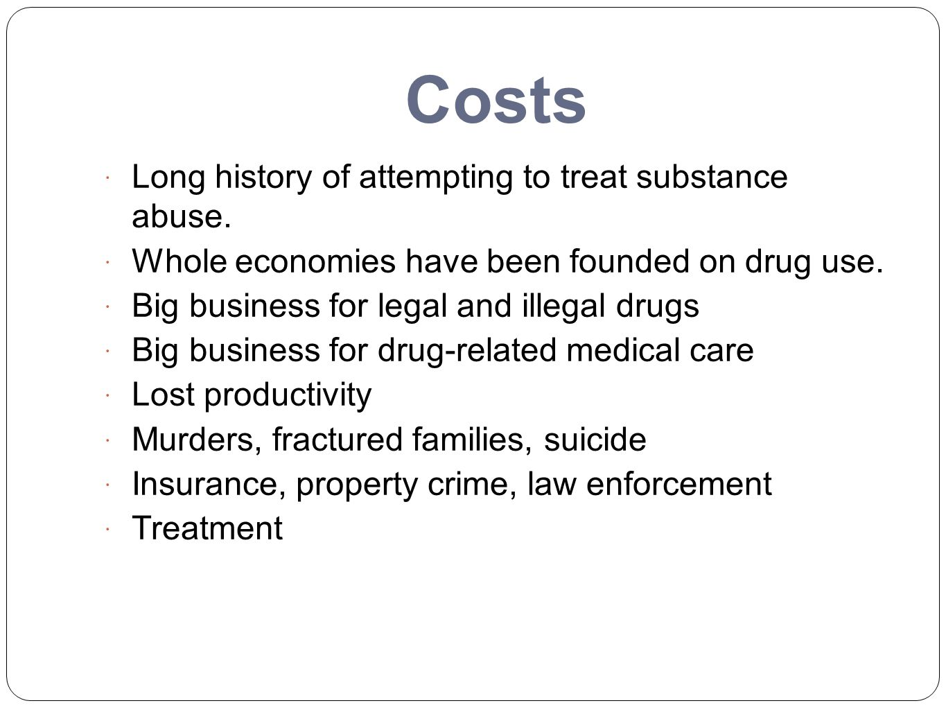 Costs  Long history of attempting to treat substance abuse.  Whole economies have been founded on drug use.  Big business for legal and illegal dru