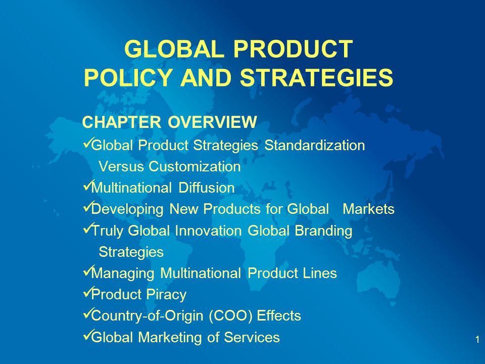 GLOBAL PRODUCT POLICY AND STRATEGIES CHAPTER OVERVIEW Global Product Strategies Standardization Versus Customization Multinational Diffusion Developin