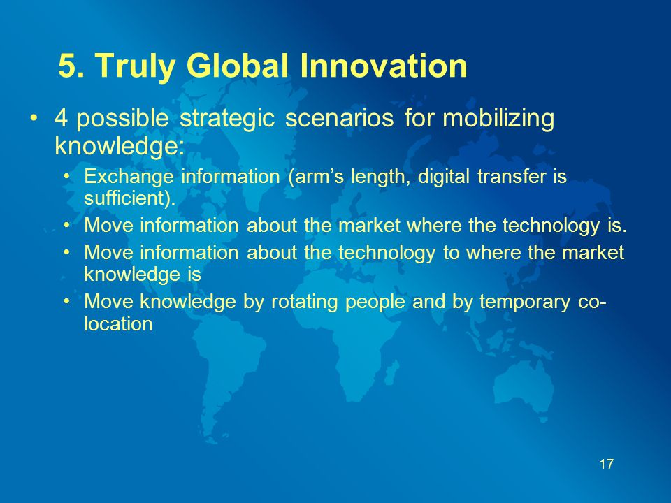 5. Truly Global Innovation 4 possible strategic scenarios for mobilizing knowledge: Exchange information (arm's length, digital transfer is sufficient