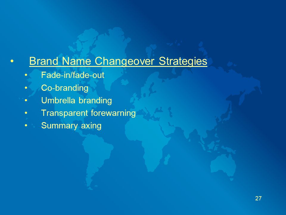 Brand Name Changeover Strategies Fade-in/fade-out Co-branding Umbrella branding Transparent forewarning Summary axing 27