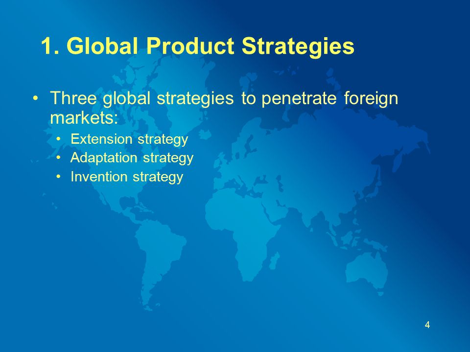 1. Global Product Strategies Three global strategies to penetrate foreign markets: Extension strategy Adaptation strategy Invention strategy 4