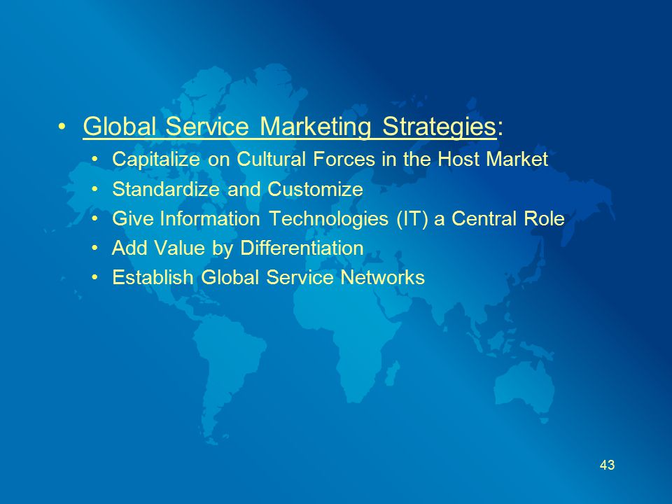 Global Service Marketing Strategies: Capitalize on Cultural Forces in the Host Market Standardize and Customize Give Information Technologies (IT) a C